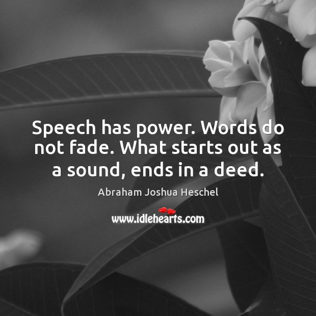 Speech has power. Words do not fade. What starts out as a sound, ends in a deed. Abraham Joshua Heschel Picture Quote
