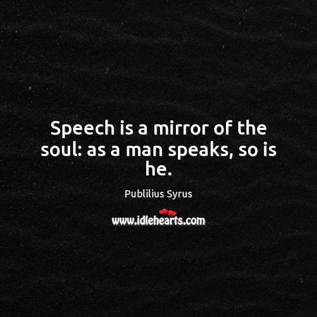 Speech is a mirror of the soul: as a man speaks, so is he. Publilius Syrus Picture Quote