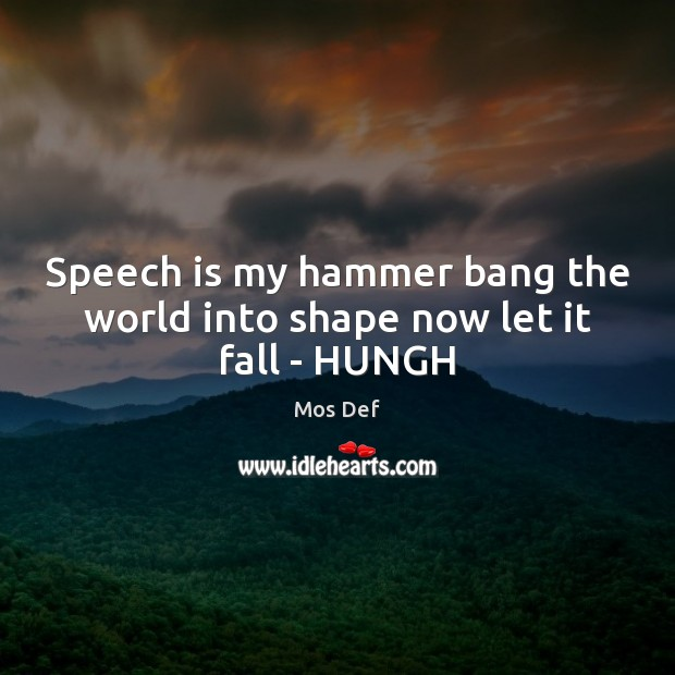 Speech is my hammer bang the world into shape now let it fall – HUNGH Mos Def Picture Quote