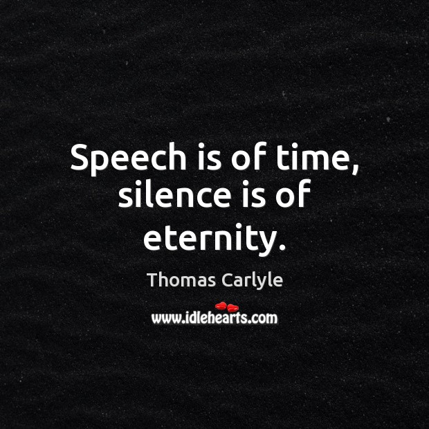 Speech is of time, silence is of eternity. Thomas Carlyle Picture Quote