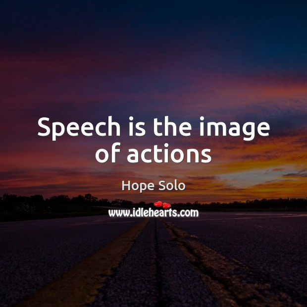 Image, Speech is the image of actions