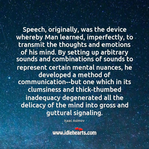 Speech, originally, was the device whereby Man learned, imperfectly, to transmit the Image