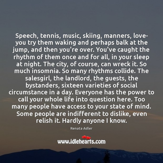 Image, Speech, tennis, music, skiing, manners, love- you try them waking and perhaps