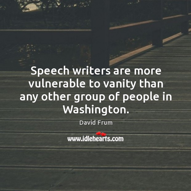 Speech writers are more vulnerable to vanity than any other group of people in washington. David Frum Picture Quote