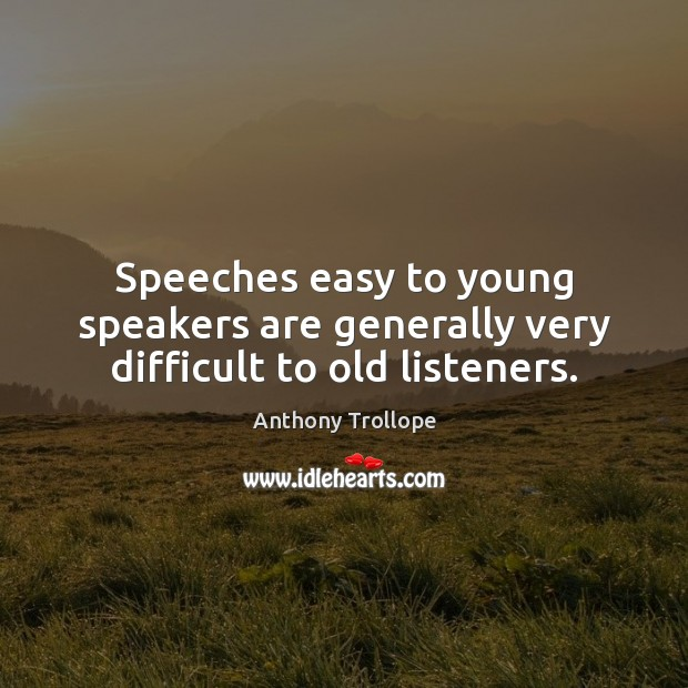Speeches easy to young speakers are generally very difficult to old listeners. Anthony Trollope Picture Quote