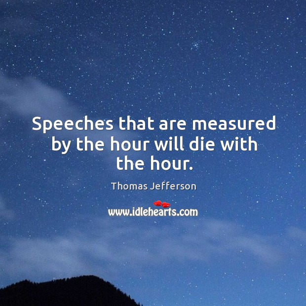 Speeches that are measured by the hour will die with the hour. Image