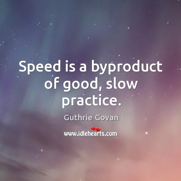 Speed is a byproduct of good, slow practice. Image