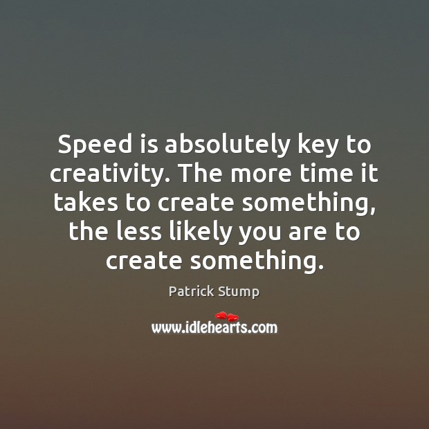 Speed is absolutely key to creativity. The more time it takes to Image