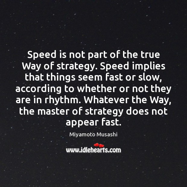 Speed is not part of the true Way of strategy. Speed implies Image