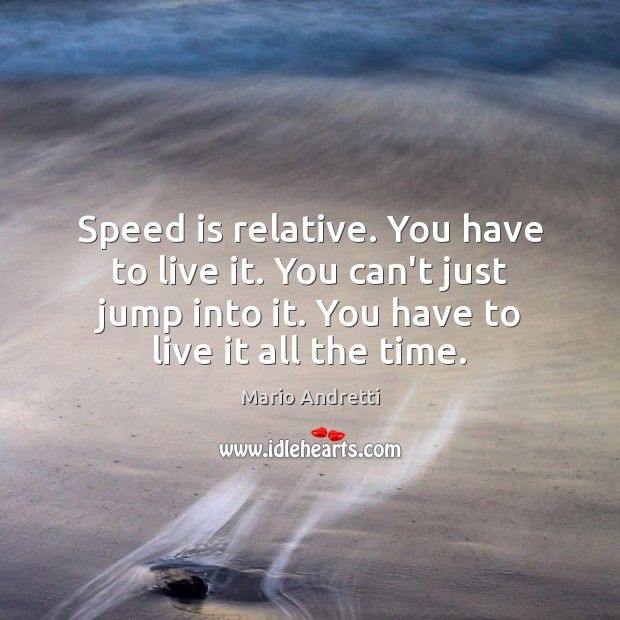 Speed is relative. You have to live it. You can't just jump Mario Andretti Picture Quote