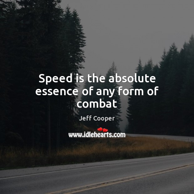 Speed is the absolute essence of any form of combat Jeff Cooper Picture Quote