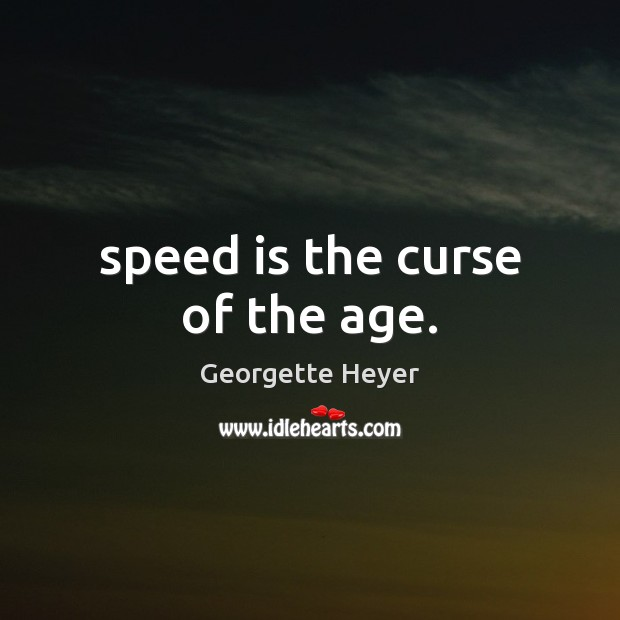 Speed is the curse of the age. Image