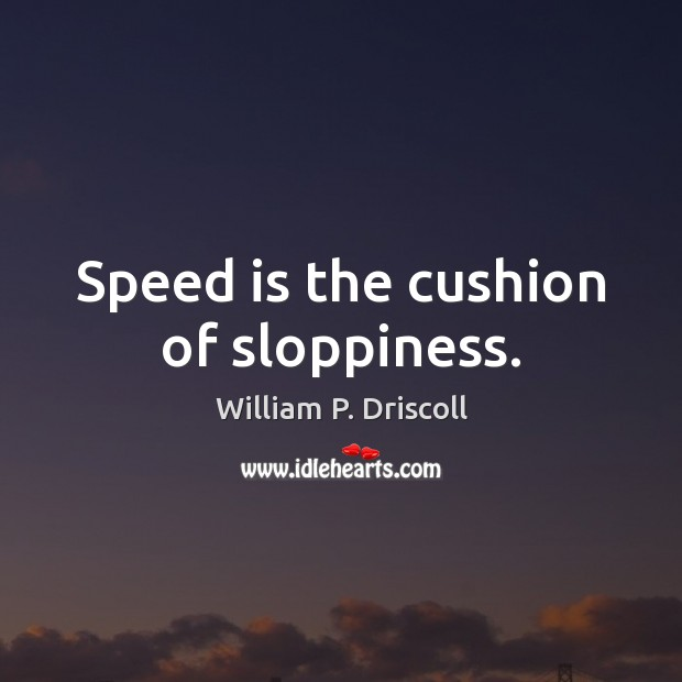 Speed is the cushion of sloppiness. Image