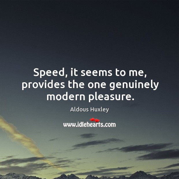 Image, Speed, it seems to me, provides the one genuinely modern pleasure.