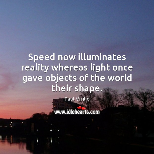 Speed now illuminates reality whereas light once gave objects of the world their shape. Image
