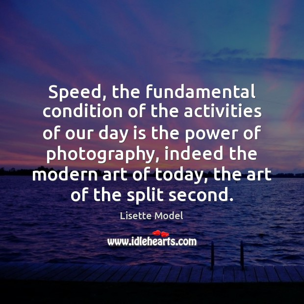 Speed, the fundamental condition of the activities of our day is the Lisette Model Picture Quote