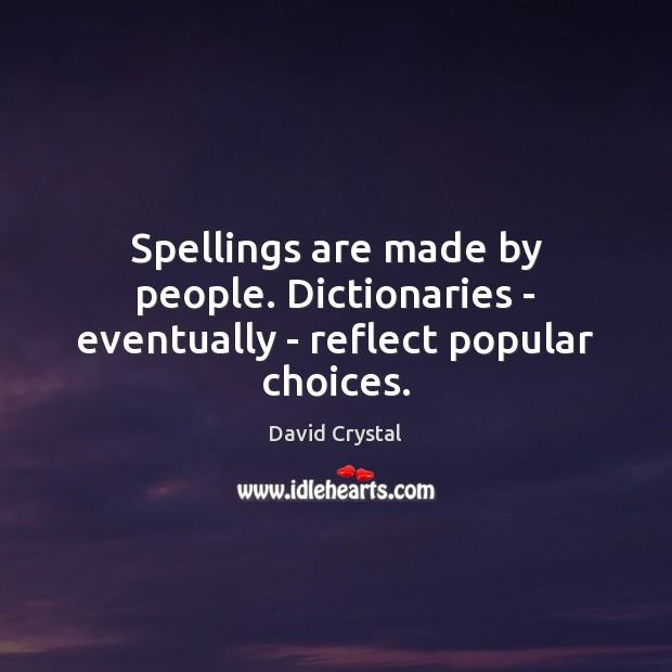 Spellings are made by people. Dictionaries – eventually – reflect popular choices. Image