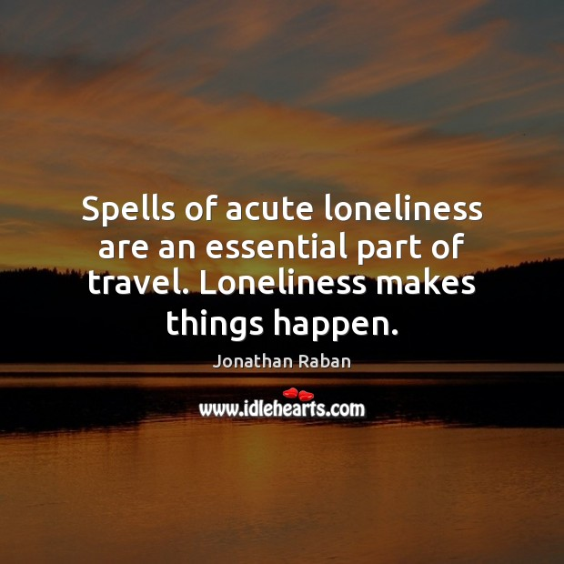 Spells of acute loneliness are an essential part of travel. Loneliness makes Jonathan Raban Picture Quote