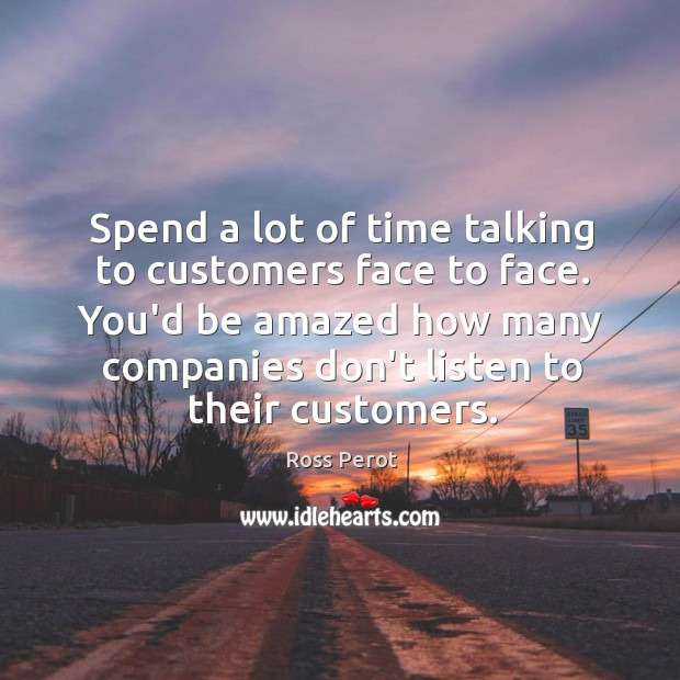 Spend a lot of time talking to customers face to face. You'd Ross Perot Picture Quote