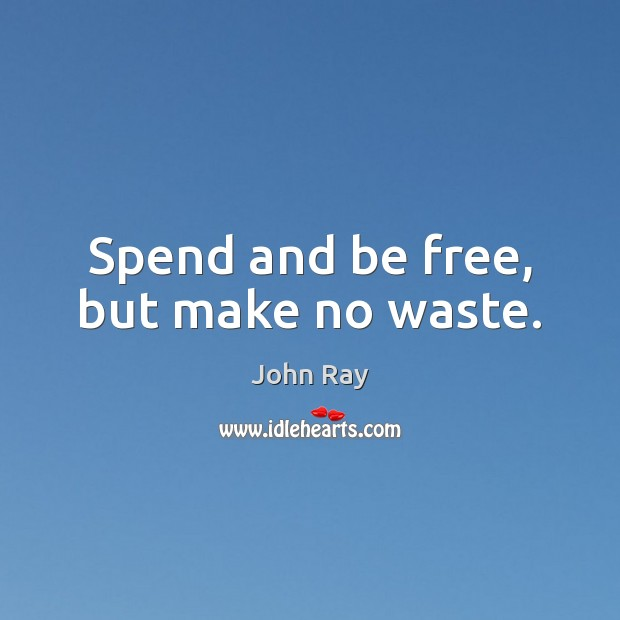 Spend and be free, but make no waste. Image