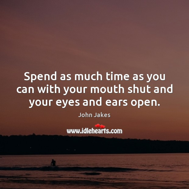 Spend as much time as you can with your mouth shut and your eyes and ears open. Image