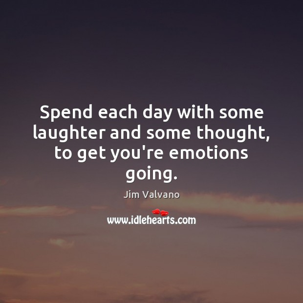 Spend each day with some laughter and some thought, to get you're emotions going. Laughter Quotes Image