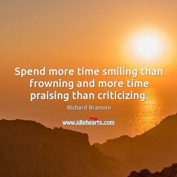 Spend more time smiling than frowning and more time praising than criticizing. Image