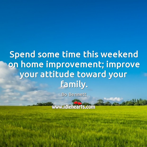Spend some time this weekend on home improvement; improve your attitude toward your family. Bo Bennett Picture Quote