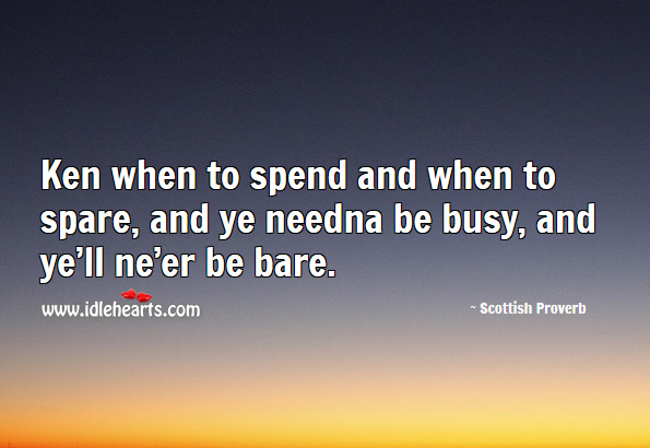 Ken when to spend and when to spare, and ye needna be busy, and ye'll ne'er be bare. Image