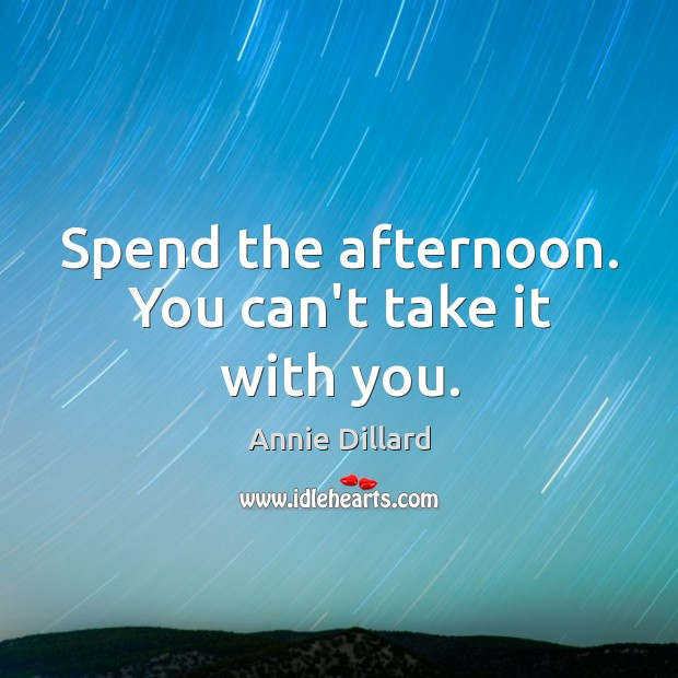 Image, Spend the afternoon. You can't take it with you.