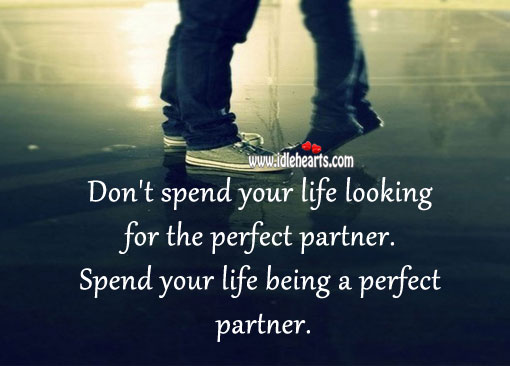 Spend Your Life Being a Perfect Partner.