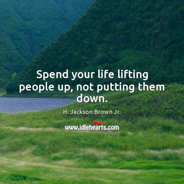 Spend your life lifting people up, not putting them down. H. Jackson Brown Jr. Picture Quote