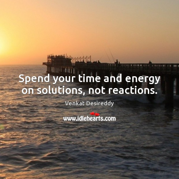 Spend your time and energy on solutions, not reactions. Venkat Desireddy Picture Quote