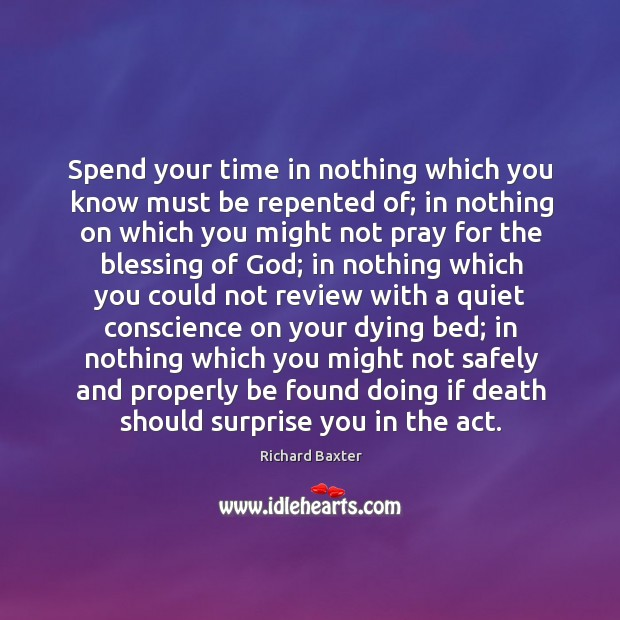 Spend your time in nothing which you know must be repented of; Richard Baxter Picture Quote