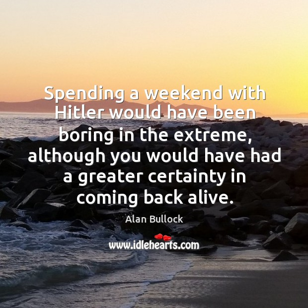 Image, Spending a weekend with hitler would have been boring in the extreme, although you would have had