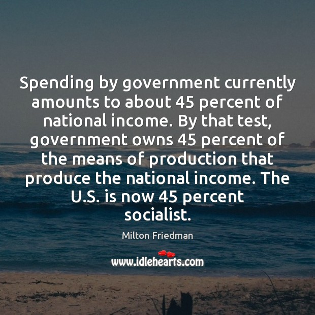 Spending by government currently amounts to about 45 percent of national income. By Milton Friedman Picture Quote
