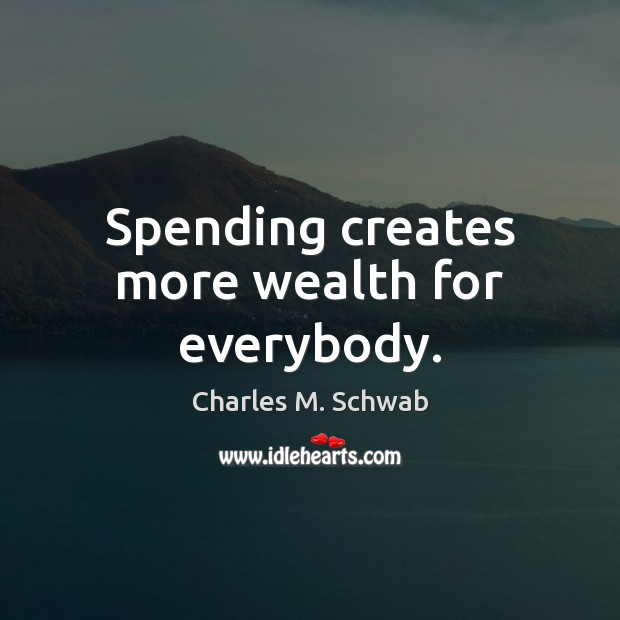 Spending creates more wealth for everybody. Charles M. Schwab Picture Quote