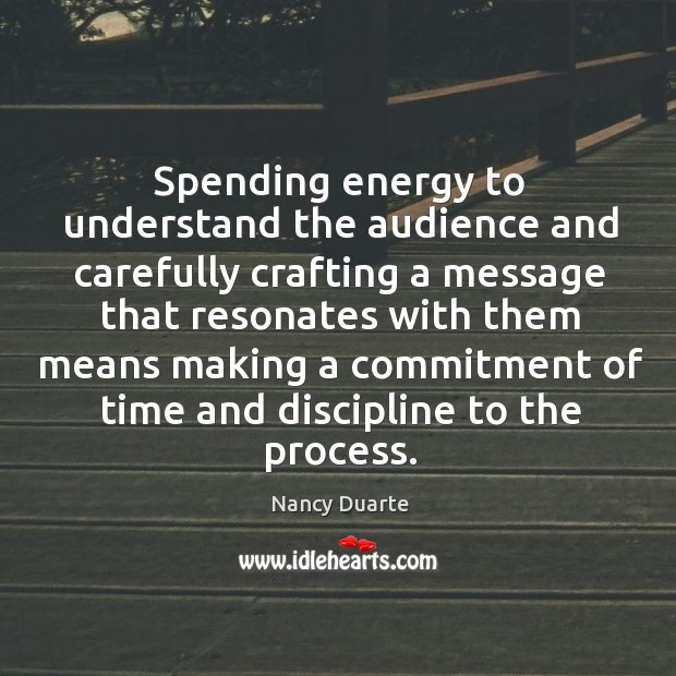 Spending energy to understand the audience and carefully crafting a message that Nancy Duarte Picture Quote