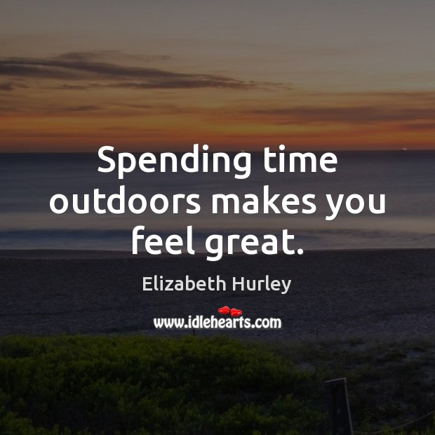 Spending time outdoors makes you feel great. Elizabeth Hurley Picture Quote