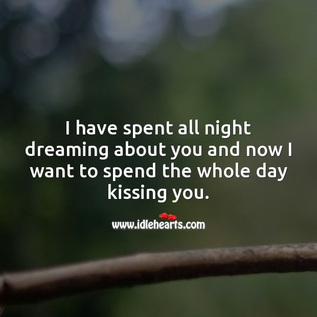 Spent all night dreaming about you and now want to spend the whole day kissing you. Dreaming Quotes Image