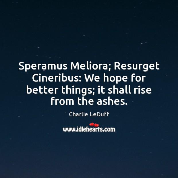 Image, Speramus Meliora; Resurget Cineribus: We hope for better things; it shall rise