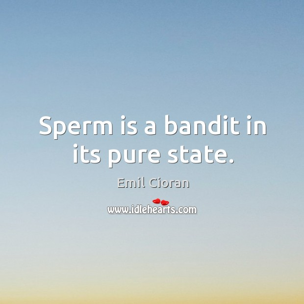 Sperm is a bandit in its pure state. Emil Cioran Picture Quote