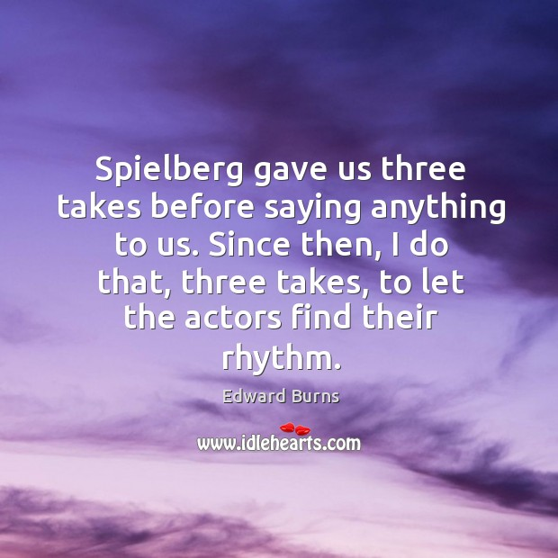 Spielberg gave us three takes before saying anything to us. Since then, I do that, three takes Edward Burns Picture Quote