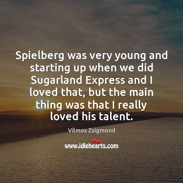 Spielberg was very young and starting up when we did Sugarland Express Vilmos Zsigmond Picture Quote