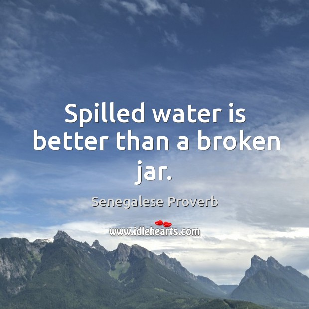Spilled water is better than a broken jar. Senegalese Proverbs Image