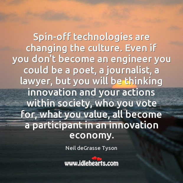 Spin-off technologies are changing the culture. Even if you don't become an Culture Quotes Image