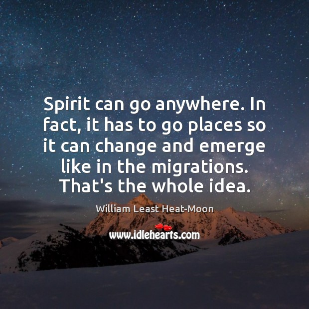 Spirit can go anywhere. In fact, it has to go places so William Least Heat-Moon Picture Quote