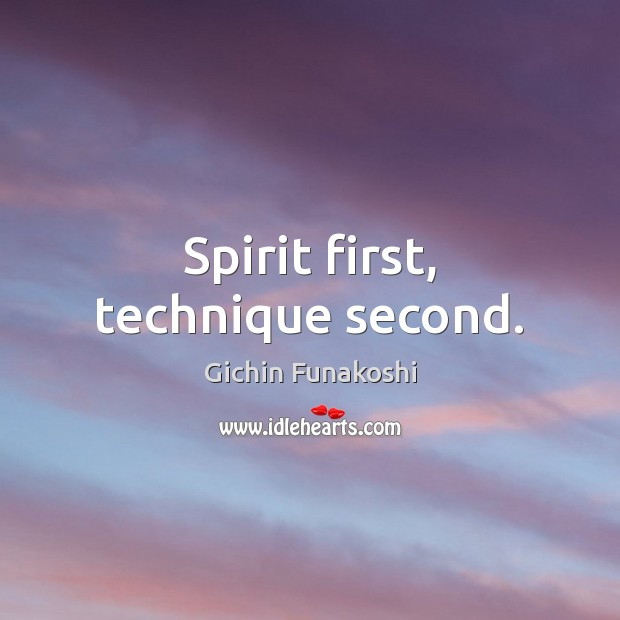 Spirit first, technique second. Gichin Funakoshi Picture Quote