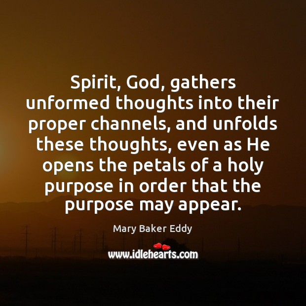 Spirit, God, gathers unformed thoughts into their proper channels, and unfolds these Mary Baker Eddy Picture Quote