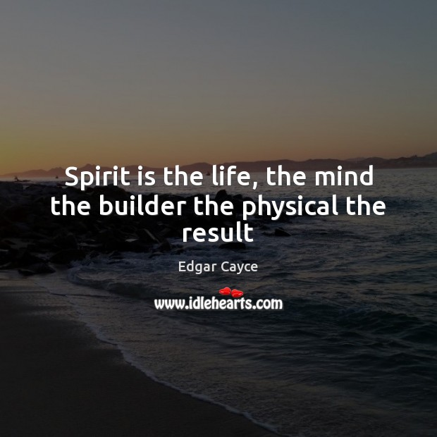 Spirit is the life, the mind the builder the physical the result Image